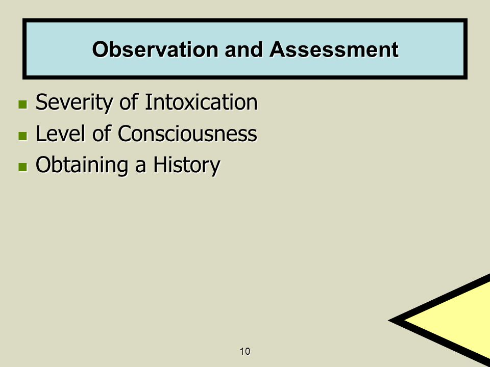 10 Observation and Assessment Severity of Intoxication Severity of Intoxication Level of Consciousness Level of Consciousness Obtaining a History Obtaining a History