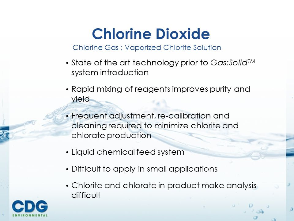 15 205 Webster Street Bethlehem, PA 18015 888-610-2562 www.cdgenvironmental.comwww.cdgenvironmental.com Chlorine Dioxide Chlorine Gas : Vaporized Chlorite Solution State of the art technology prior to Gas:Solid TM system introduction Rapid mixing of reagents improves purity and yield Frequent adjustment, re-calibration and cleaning required to minimize chlorite and chlorate production Liquid chemical feed system Difficult to apply in small applications Chlorite and chlorate in product make analysis difficult