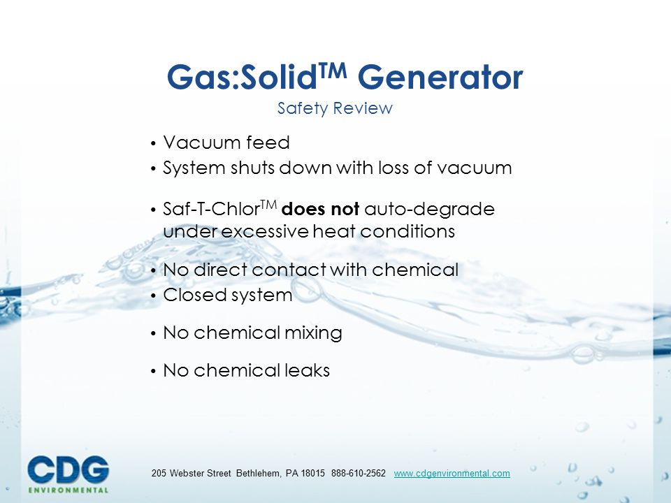 32 205 Webster Street Bethlehem, PA 18015 888-610-2562 www.cdgenvironmental.comwww.cdgenvironmental.com Gas:Solid TM Generator Safety Review Vacuum feed System shuts down with loss of vacuum Saf-T-Chlor TM does not auto-degrade under excessive heat conditions No direct contact with chemical Closed system No chemical mixing No chemical leaks