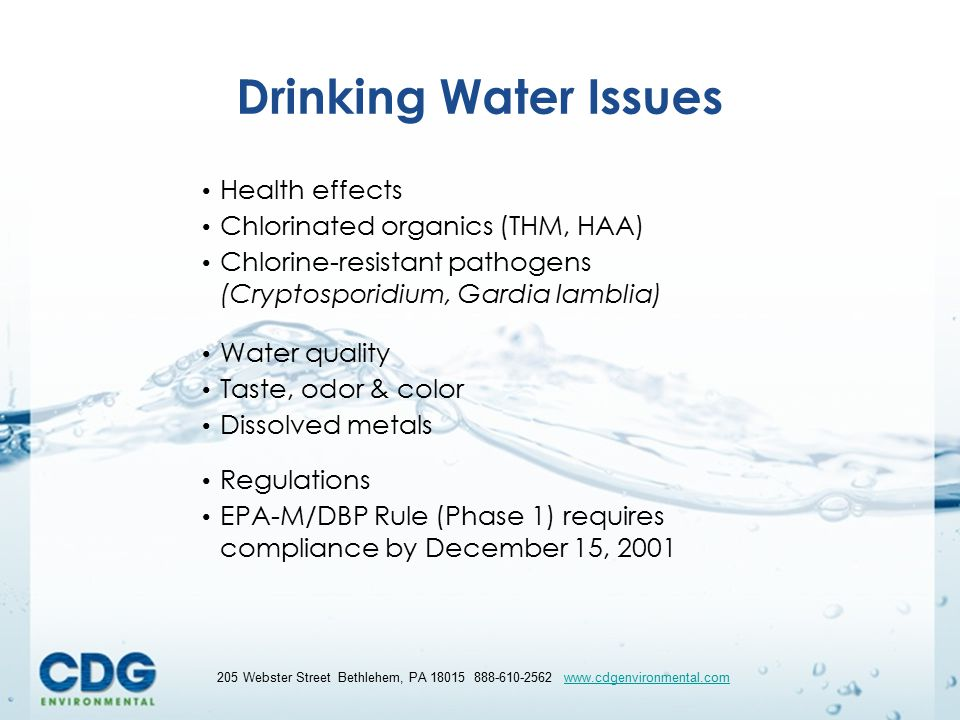 55 205 Webster Street Bethlehem, PA 18015 888-610-2562 www.cdgenvironmental.comwww.cdgenvironmental.com Drinking Water Issues Health effects Chlorinated organics (THM, HAA) Chlorine-resistant pathogens (Cryptosporidium, Gardia lamblia) Water quality Taste, odor & color Dissolved metals Regulations EPA-M/DBP Rule (Phase 1) requires compliance by December 15, 2001