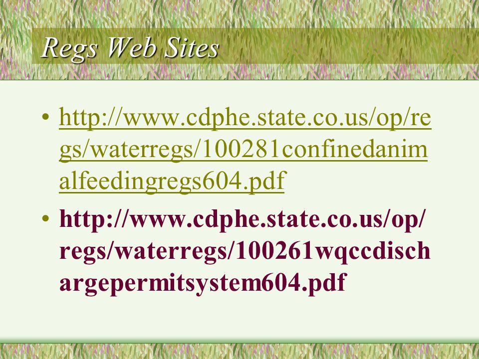 Regs Web Sites http://www.cdphe.state.co.us/op/re gs/waterregs/100281confinedanim alfeedingregs604.pdfhttp://www.cdphe.state.co.us/op/re gs/waterregs/100281confinedanim alfeedingregs604.pdf http://www.cdphe.state.co.us/op/ regs/waterregs/100261wqccdisch argepermitsystem604.pdf