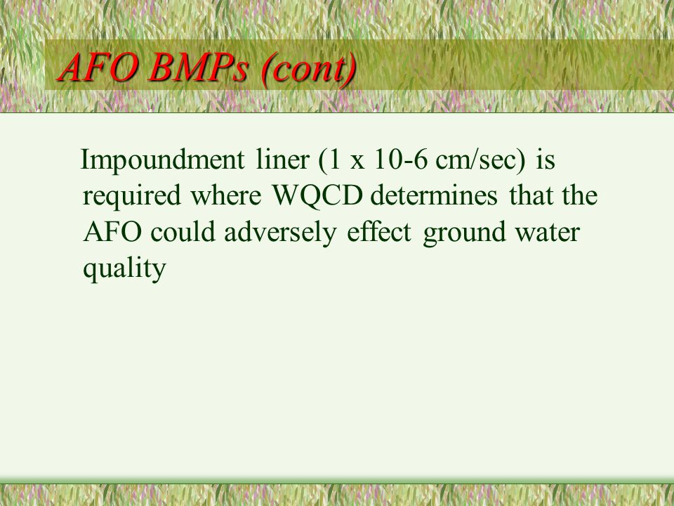 AFO BMPs (cont) Impoundment liner (1 x 10-6 cm/sec) is required where WQCD determines that the AFO could adversely effect ground water quality