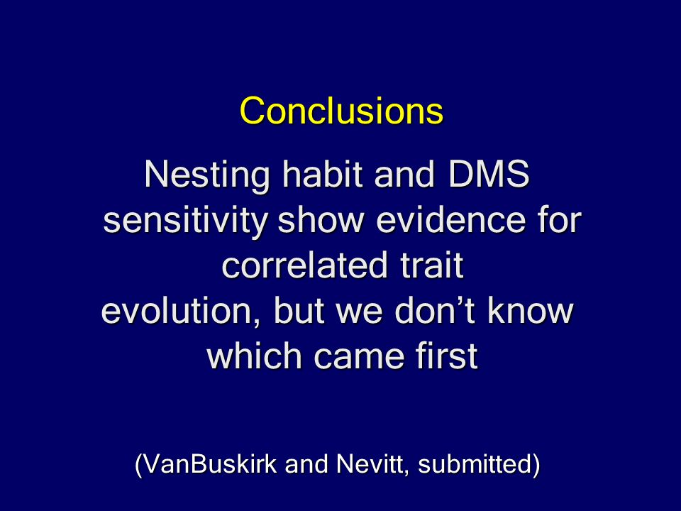Nesting habit and DMS sensitivity show evidence for correlated trait evolution, but we don't know which came first Conclusions (VanBuskirk and Nevitt, submitted)