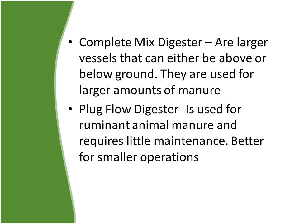 Complete Mix Digester – Are larger vessels that can either be above or below ground. They are used for larger amounts of manure Plug Flow Digester- Is