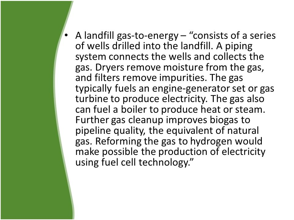 "A landfill gas-to-energy – ""consists of a series of wells drilled into the landfill. A piping system connects the wells and collects the gas. Dryers r"