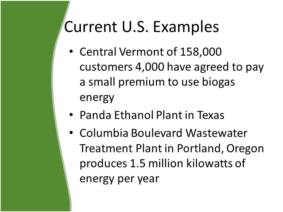 Current U.S. Examples Central Vermont of 158,000 customers 4,000 have agreed to pay a small premium to use biogas energy Panda Ethanol Plant in Texas