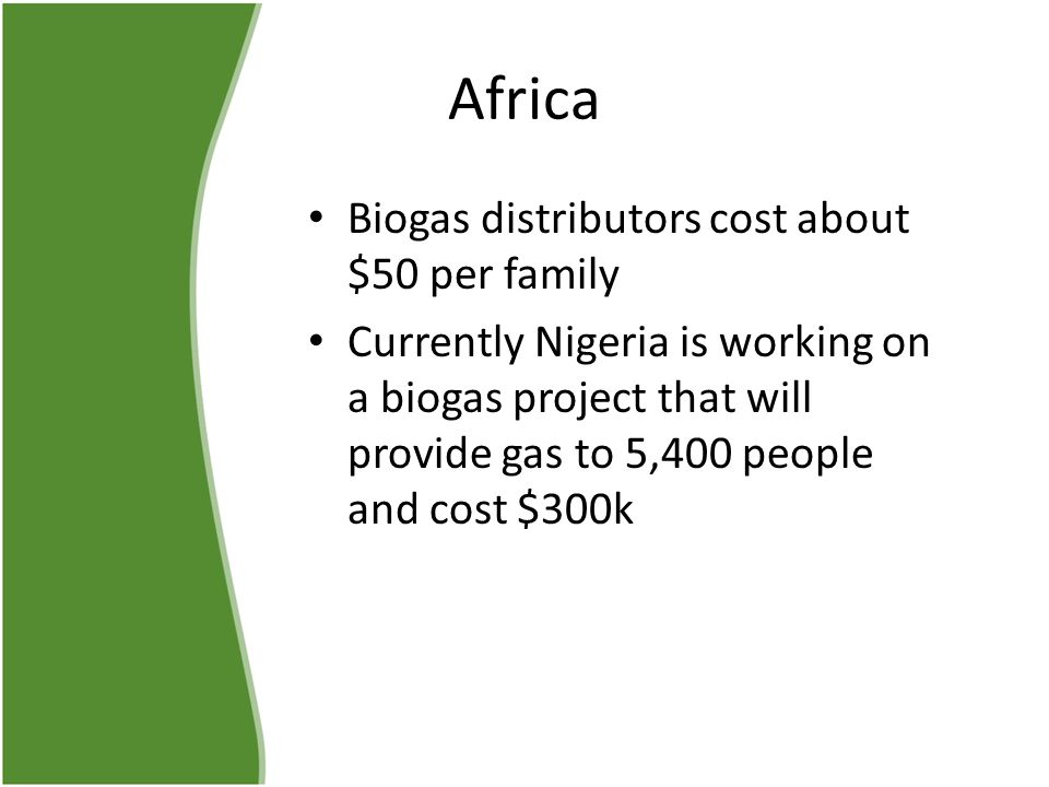 Africa Biogas distributors cost about $50 per family Currently Nigeria is working on a biogas project that will provide gas to 5,400 people and cost $