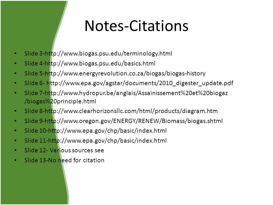 Notes-Citations Slide 3-http://www.biogas.psu.edu/terminology.html Slide 4-http://www.biogas.psu.edu/basics.html Slide 5-http://www.energyrevolution.co.za/biogas/biogas-history Slide 6- http://www.epa.gov/agstar/documents/2010_digester_update.pdf Slide 7-http://www.hydropur.be/anglais/Assainissement%20et%20biogaz /biogas%20principle.html Slide 8-http://www.clearhorizonsllc.com/html/products/diagram.htm Slide 9-http://www.oregon.gov/ENERGY/RENEW/Biomass/biogas.shtml Slide 10-http://www.epa.gov/chp/basic/index.html Slide 11-http://www.epa.gov/chp/basic/index.html Slide 12- Various sources see Slide 13-No need for citation
