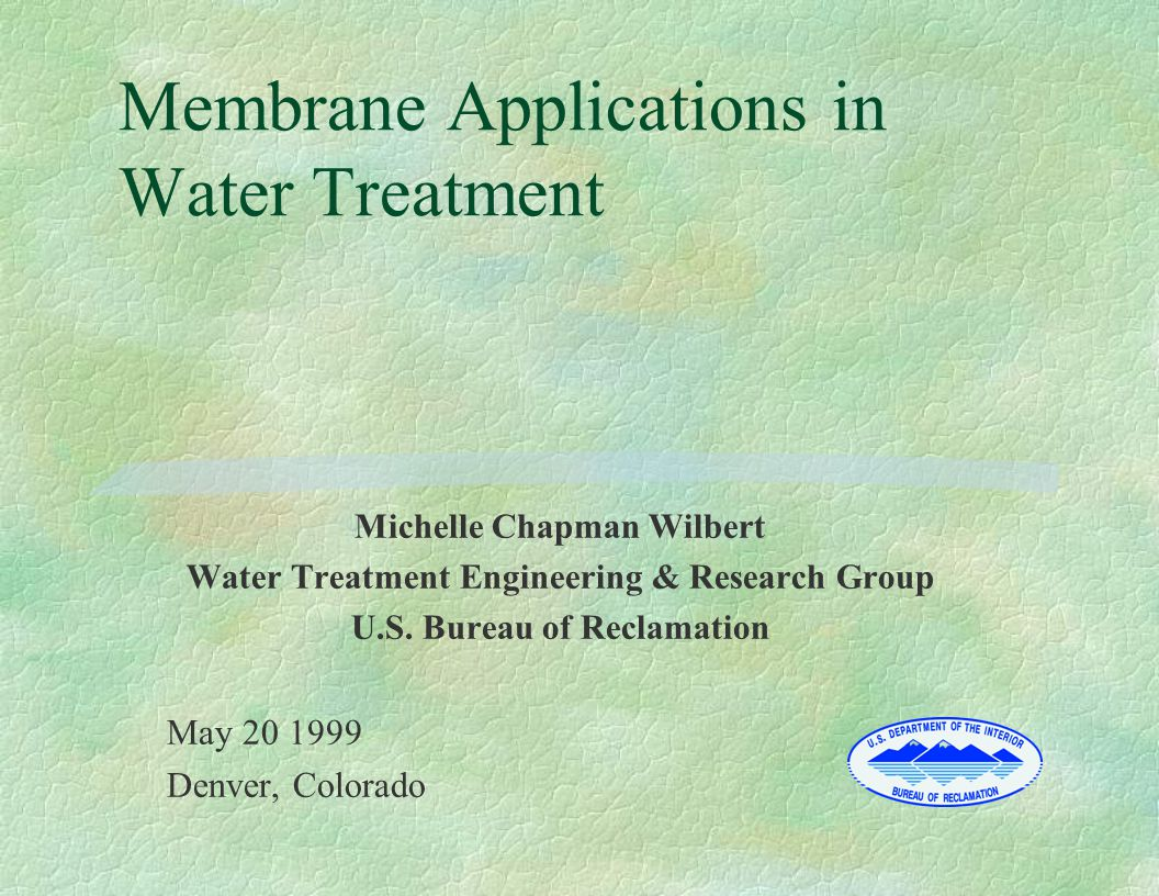 Membrane Applications in Water Treatment Michelle Chapman Wilbert Water Treatment Engineering & Research Group U.S. Bureau of Reclamation May 20 1999