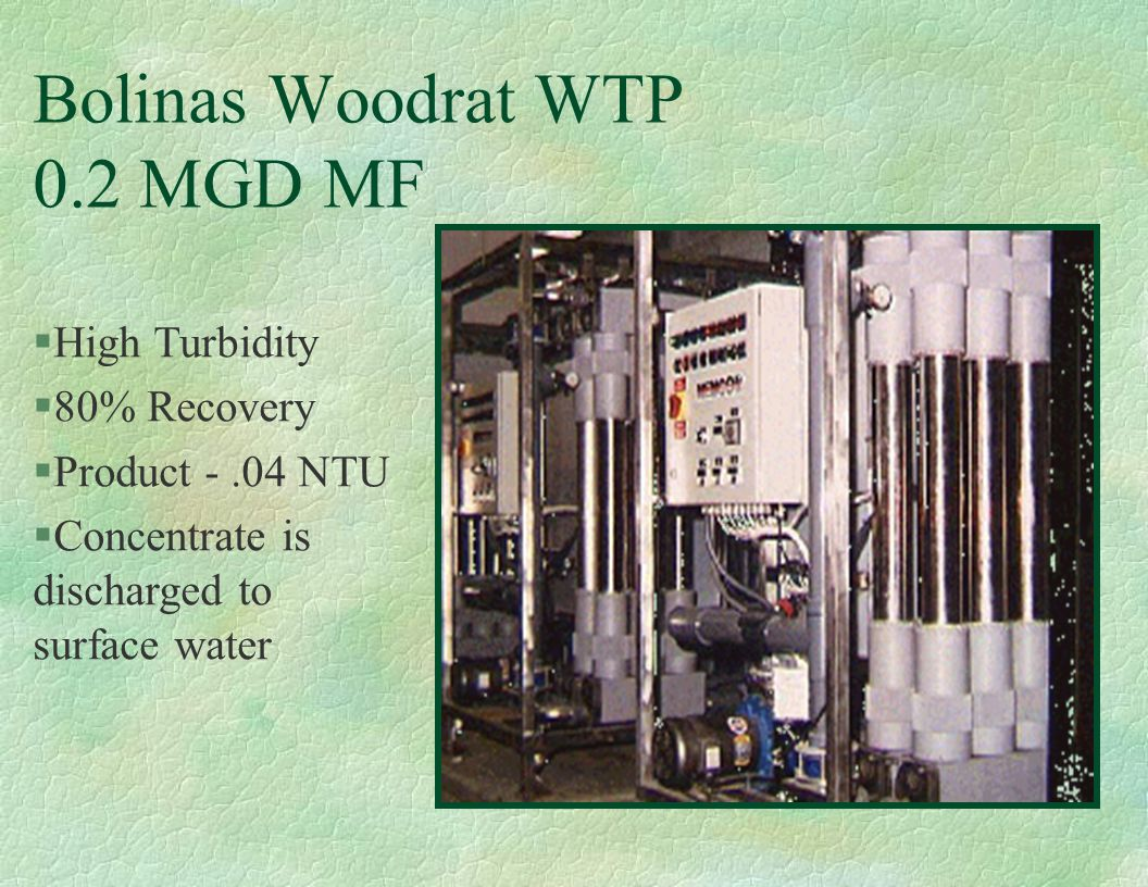 Bolinas Woodrat WTP 0.2 MGD MF §High Turbidity §80% Recovery §Product -.04 NTU §Concentrate is discharged to surface water