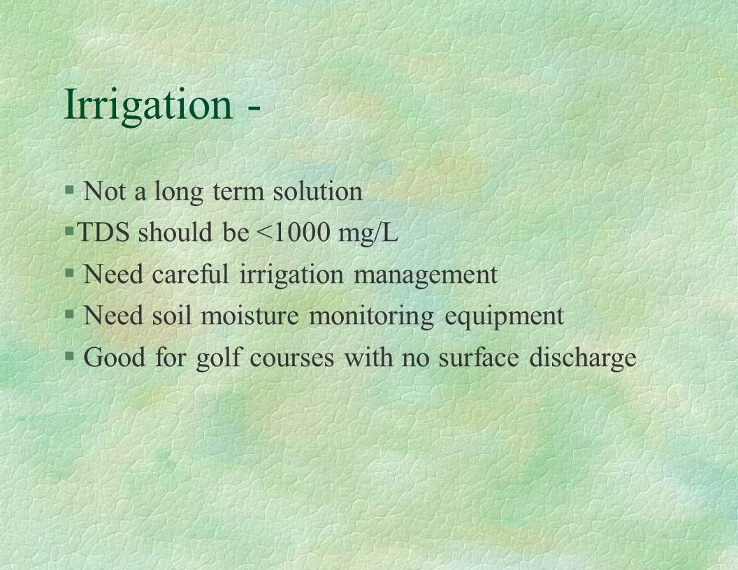 Irrigation - § Not a long term solution §TDS should be <1000 mg/L § Need careful irrigation management § Need soil moisture monitoring equipment § Goo