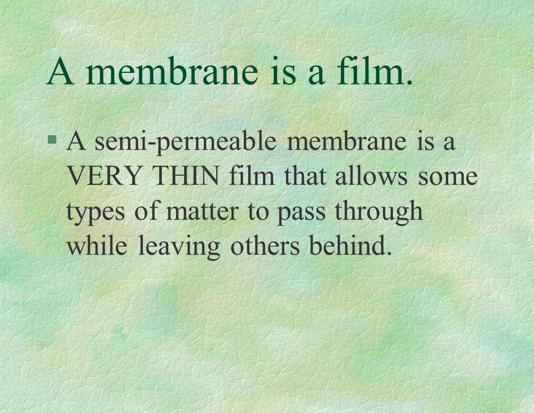 A membrane is a film. §A semi-permeable membrane is a VERY THIN film that allows some types of matter to pass through while leaving others behind.