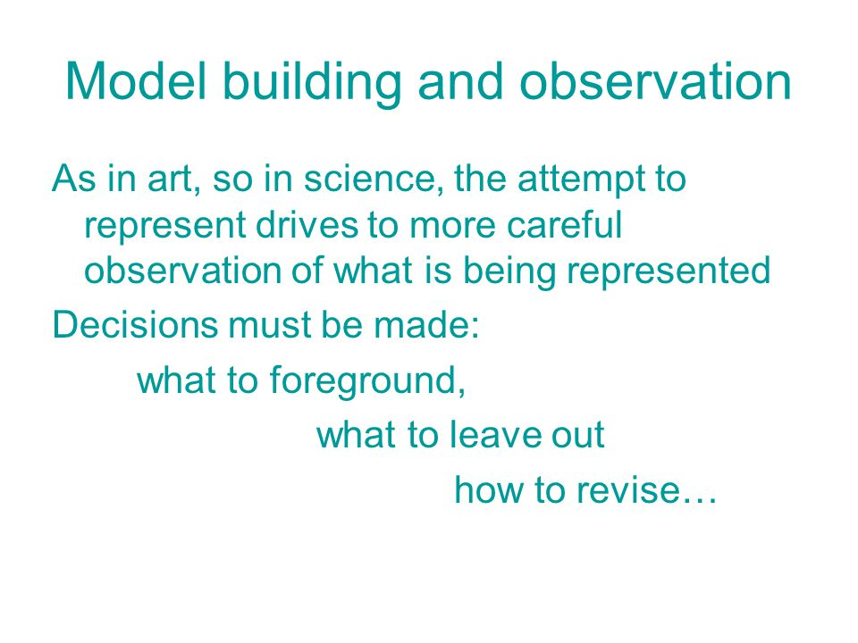 Model building and observation As in art, so in science, the attempt to represent drives to more careful observation of what is being represented Decisions must be made: what to foreground, what to leave out how to revise…