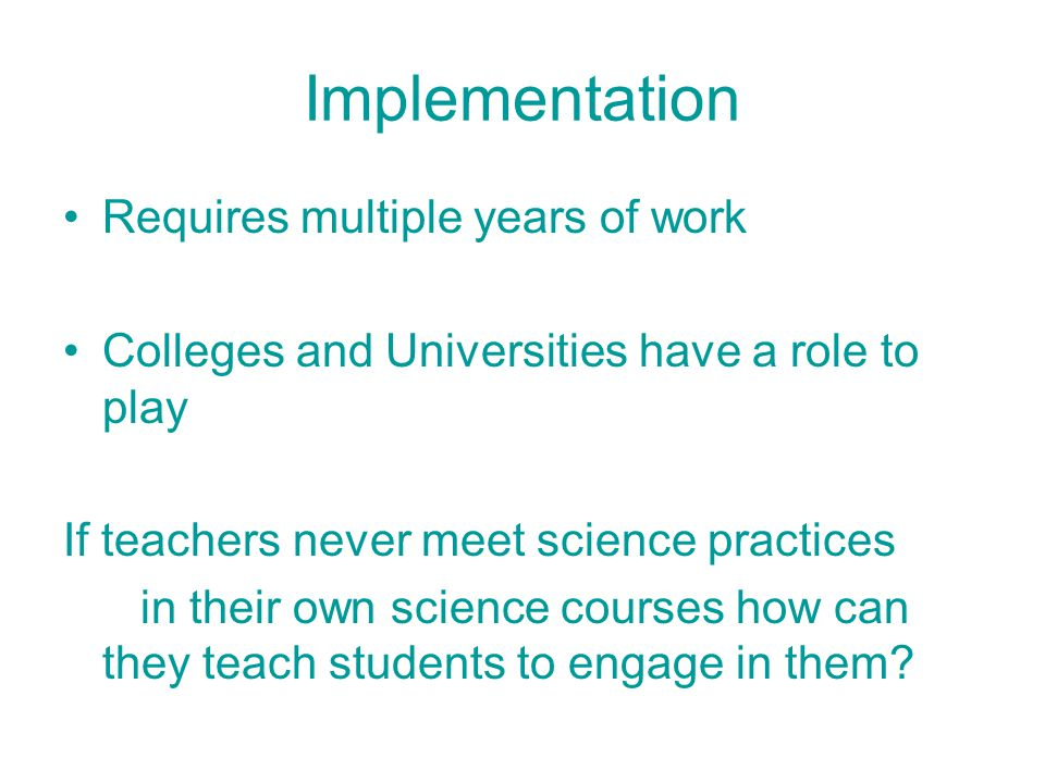 Implementation Requires multiple years of work Colleges and Universities have a role to play If teachers never meet science practices in their own science courses how can they teach students to engage in them?
