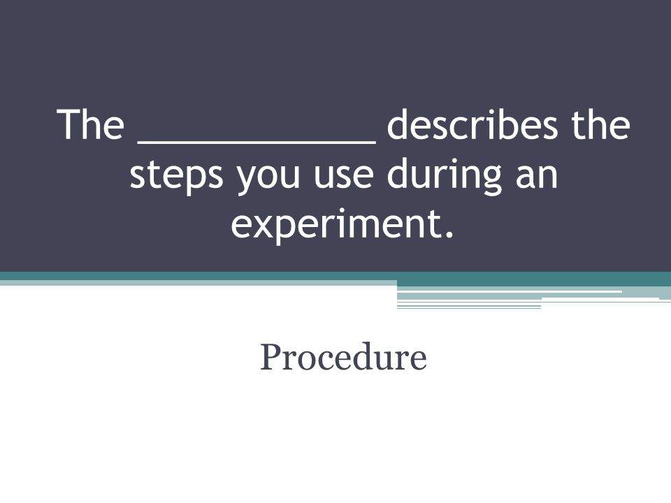 The ___________ describes the steps you use during an experiment. Procedure