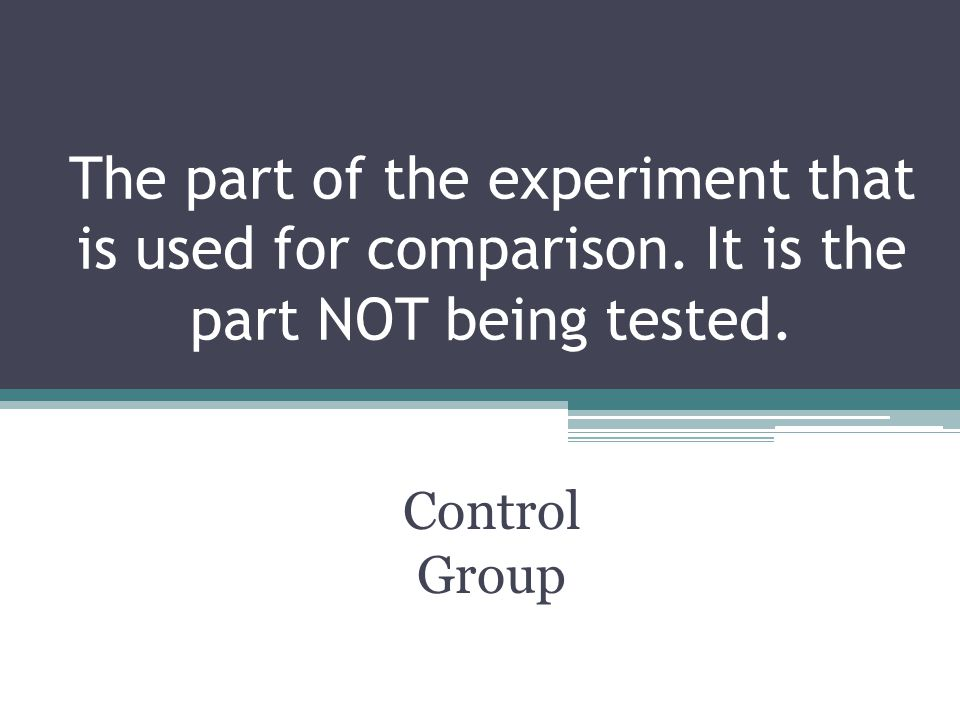 The part of the experiment that is used for comparison. It is the part NOT being tested. Control Group