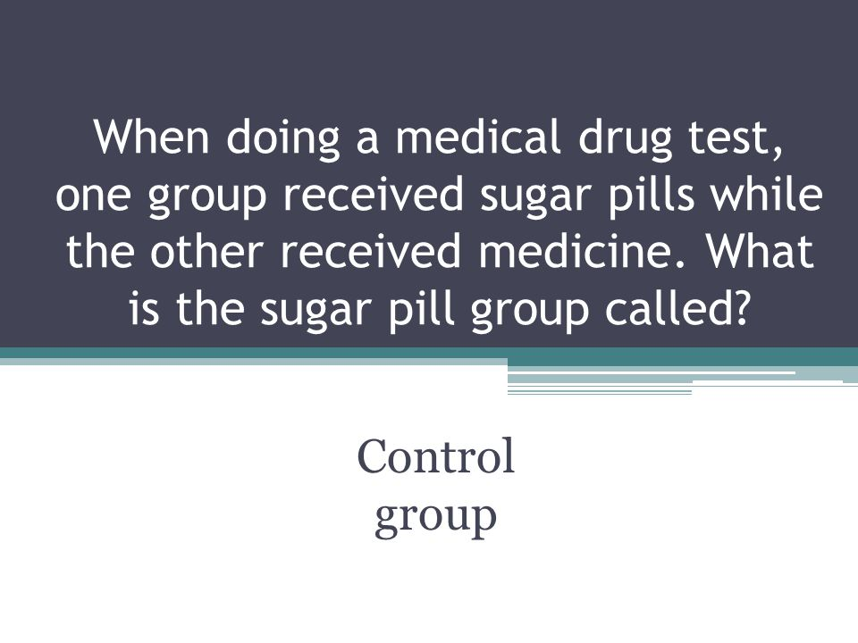 When doing a medical drug test, one group received sugar pills while the other received medicine. What is the sugar pill group called? Control group