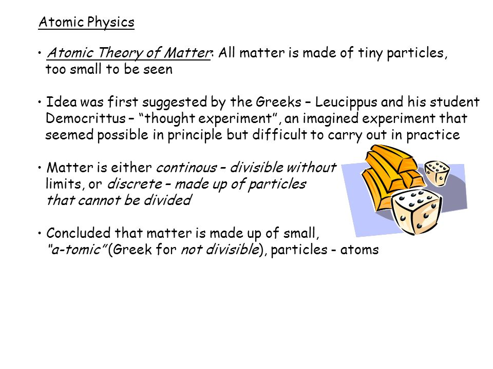 Atomic Physics Atomic Theory of Matter: All matter is made of tiny particles, too small to be seen Idea was first suggested by the Greeks – Leucippus and his student Democrittus – thought experiment , an imagined experiment that seemed possible in principle but difficult to carry out in practice Matter is either continous – divisible without limits, or discrete – made up of particles that cannot be divided Concluded that matter is made up of small, a-tomic (Greek for not divisible), particles - atoms