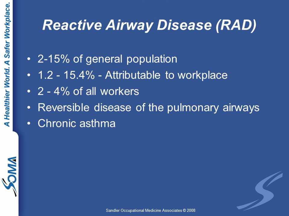 Sandler Occupational Medicine Associates © 2008 Reactive Airway Disease (RAD) 2-15% of general population 1.2 - 15.4% - Attributable to workplace 2 - 4% of all workers Reversible disease of the pulmonary airways Chronic asthma