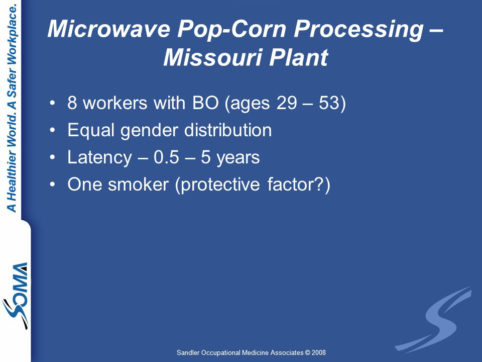 Sandler Occupational Medicine Associates © 2008 Microwave Pop-Corn Processing – Missouri Plant 8 workers with BO (ages 29 – 53) Equal gender distribution Latency – 0.5 – 5 years One smoker (protective factor )