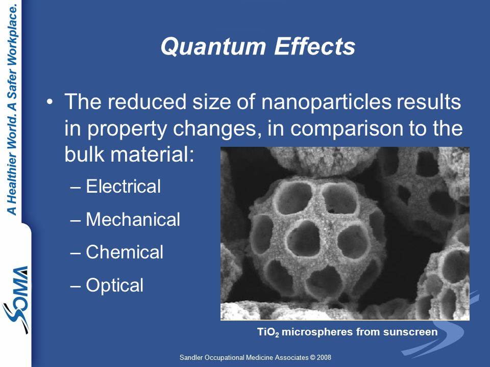 Sandler Occupational Medicine Associates © 2008 Quantum Effects The reduced size of nanoparticles results in property changes, in comparison to the bulk material: –Electrical –Mechanical –Chemical –Optical TiO 2 microspheres from sunscreen