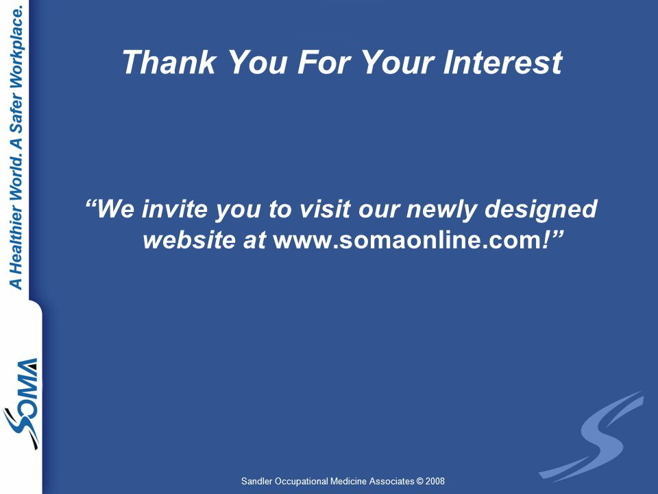 Sandler Occupational Medicine Associates © 2008 Thank You For Your Interest We invite you to visit our newly designed website at www.somaonline.com!