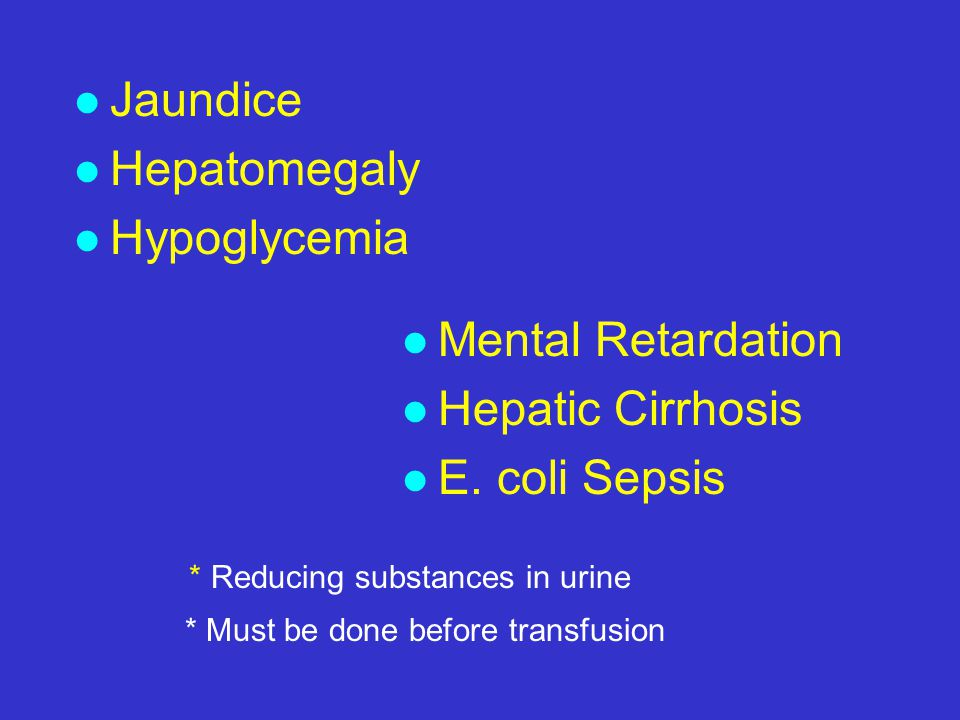 l Jaundice l Hepatomegaly l Hypoglycemia l Mental Retardation l Hepatic Cirrhosis l E. coli Sepsis * Reducing substances in urine * Must be done befor