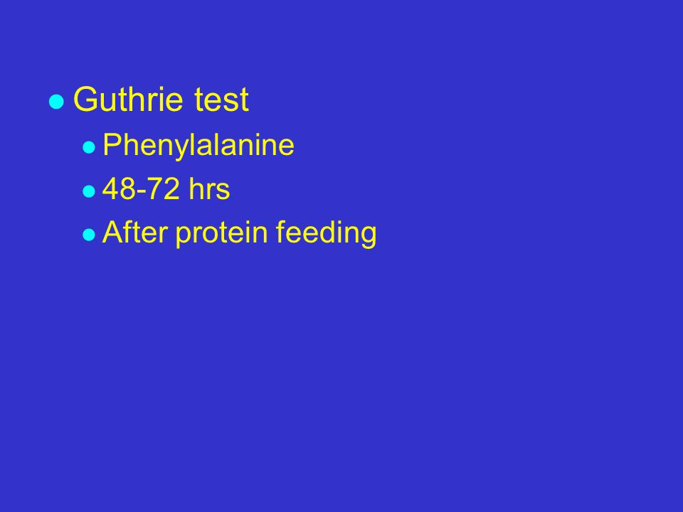 l Guthrie test l Phenylalanine l 48-72 hrs l After protein feeding