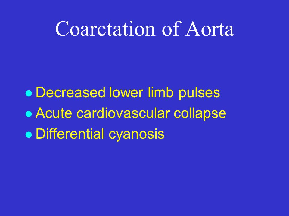 Coarctation of Aorta l Decreased lower limb pulses l Acute cardiovascular collapse l Differential cyanosis