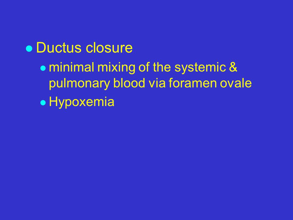 l Ductus closure l minimal mixing of the systemic & pulmonary blood via foramen ovale l Hypoxemia