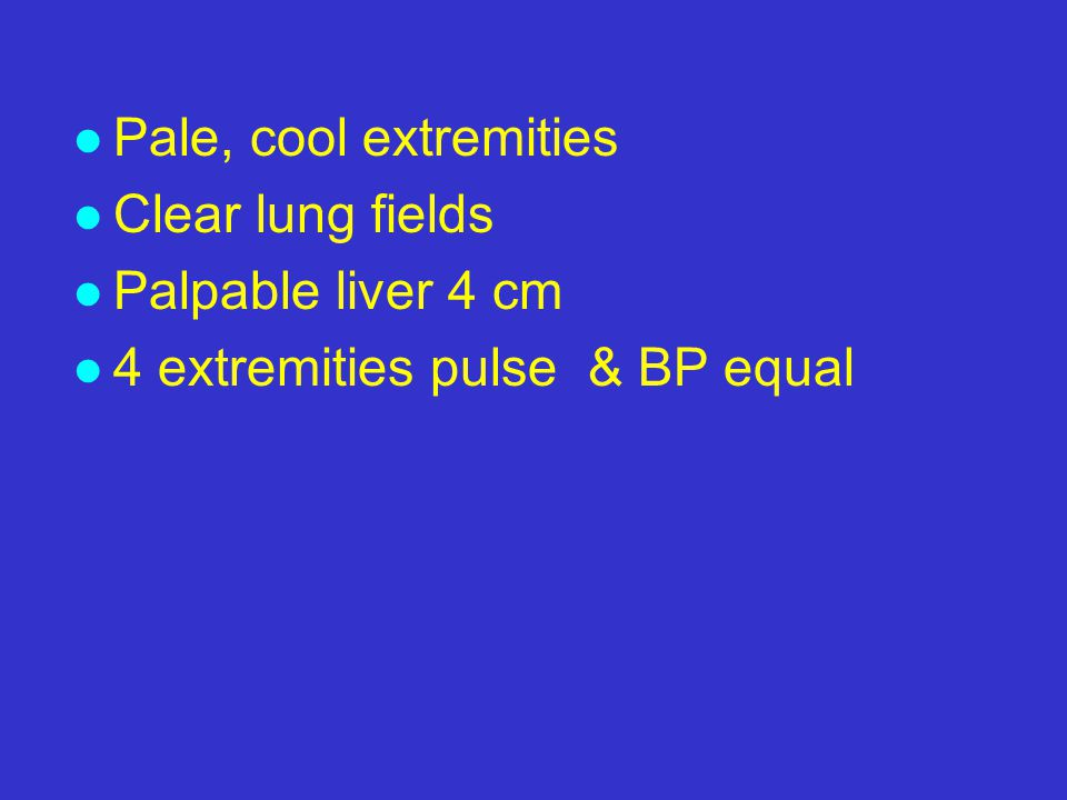 l Pale, cool extremities l Clear lung fields l Palpable liver 4 cm l 4 extremities pulse & BP equal