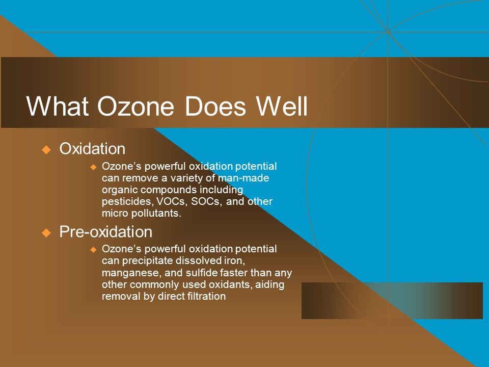 What Ozone Does Well  Oxidation  Ozone's powerful oxidation potential can remove a variety of man-made organic compounds including pesticides, VOCs, SOCs, and other micro pollutants.
