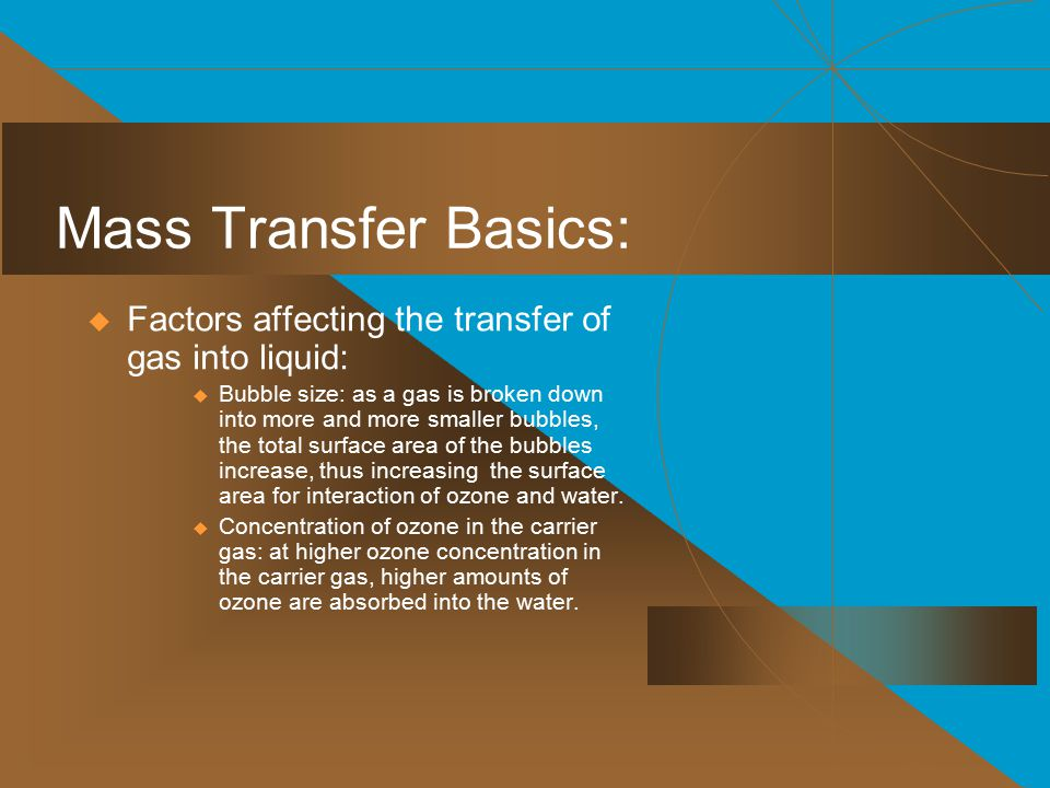 Mass Transfer Basics:  Factors affecting the transfer of gas into liquid:  Bubble size: as a gas is broken down into more and more smaller bubbles, the total surface area of the bubbles increase, thus increasing the surface area for interaction of ozone and water.