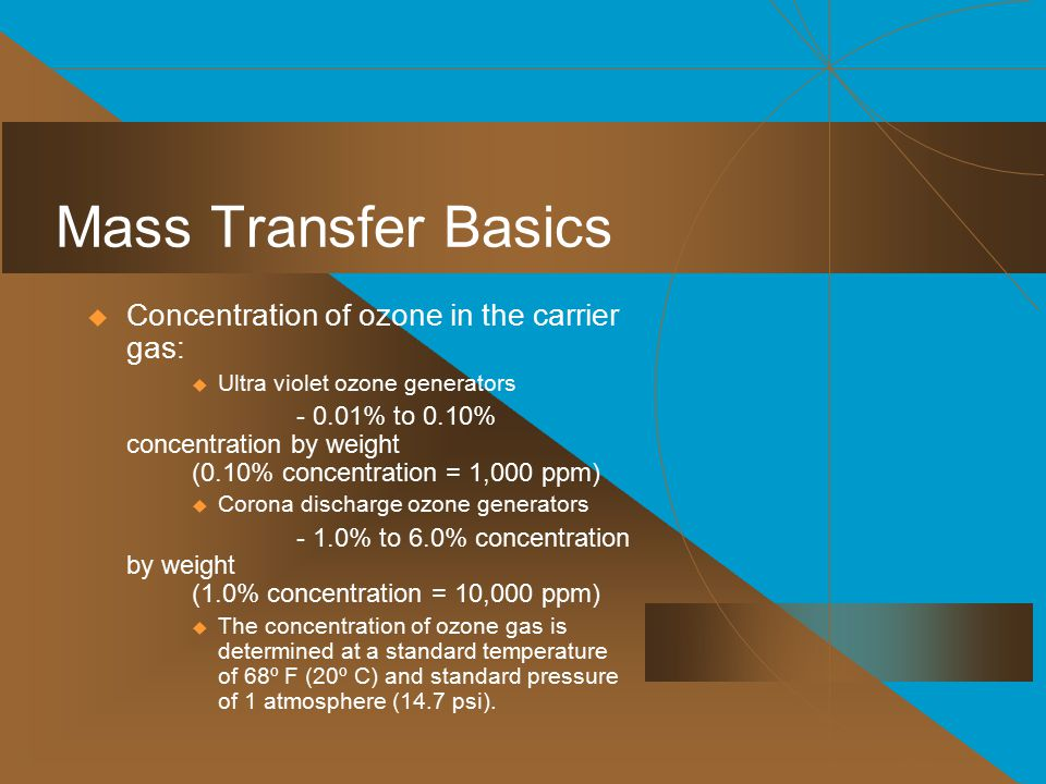 Mass Transfer Basics  Concentration of ozone in the carrier gas:  Ultra violet ozone generators - 0.01% to 0.10% concentration by weight (0.10% concentration = 1,000 ppm)  Corona discharge ozone generators - 1.0% to 6.0% concentration by weight (1.0% concentration = 10,000 ppm)  The concentration of ozone gas is determined at a standard temperature of 68º F (20º C) and standard pressure of 1 atmosphere (14.7 psi).