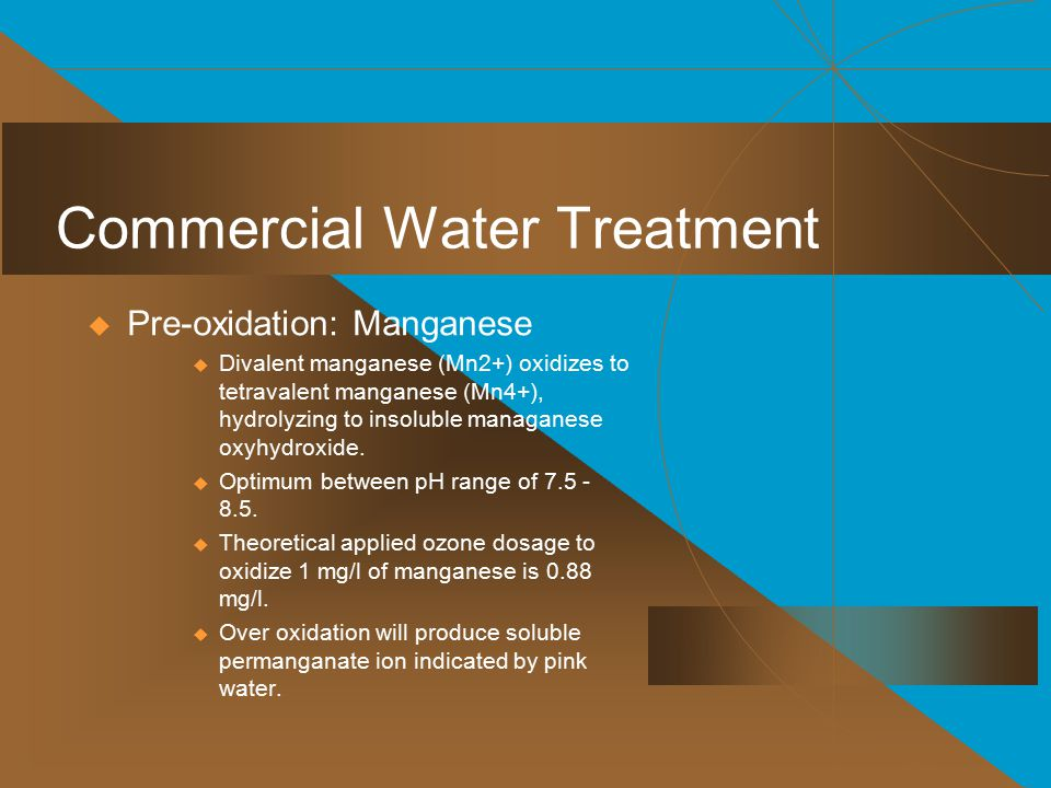 Commercial Water Treatment  Pre-oxidation: Manganese  Divalent manganese (Mn2+) oxidizes to tetravalent manganese (Mn4+), hydrolyzing to insoluble managanese oxyhydroxide.