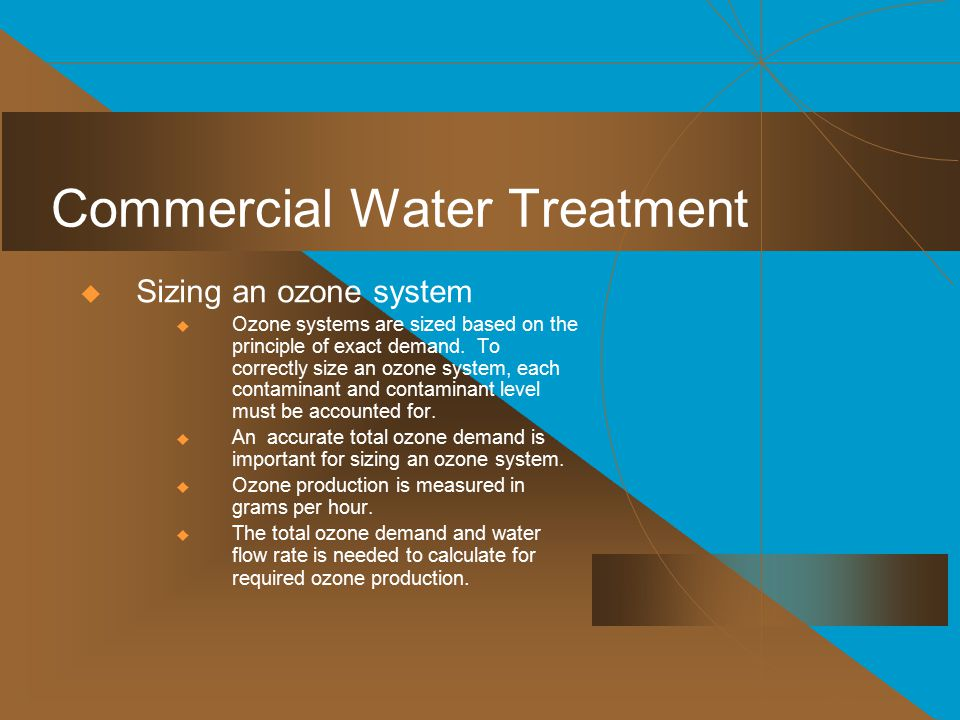 Commercial Water Treatment  Sizing an ozone system  Ozone systems are sized based on the principle of exact demand.