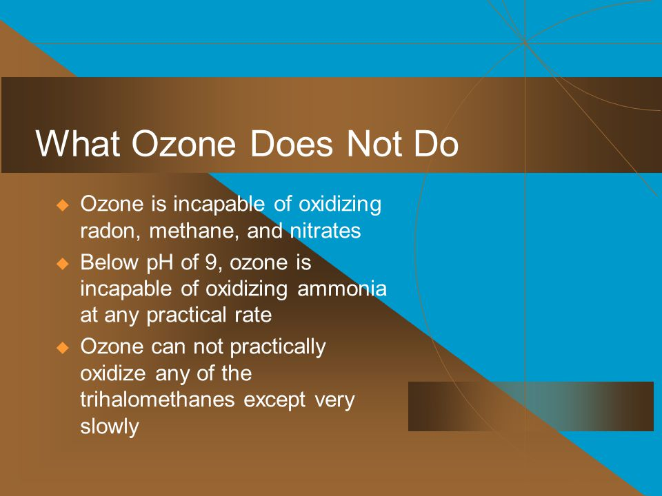  Ozone is incapable of oxidizing radon, methane, and nitrates  Below pH of 9, ozone is incapable of oxidizing ammonia at any practical rate  Ozone can not practically oxidize any of the trihalomethanes except very slowly