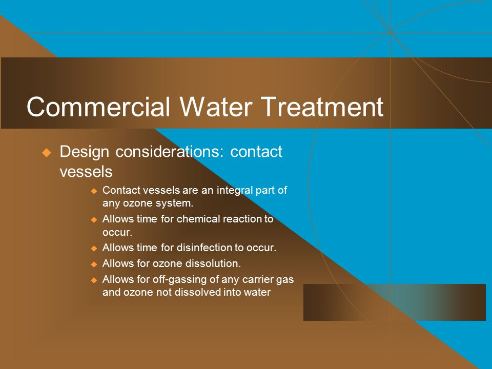 Commercial Water Treatment  Design considerations: contact vessels  Contact vessels are an integral part of any ozone system.