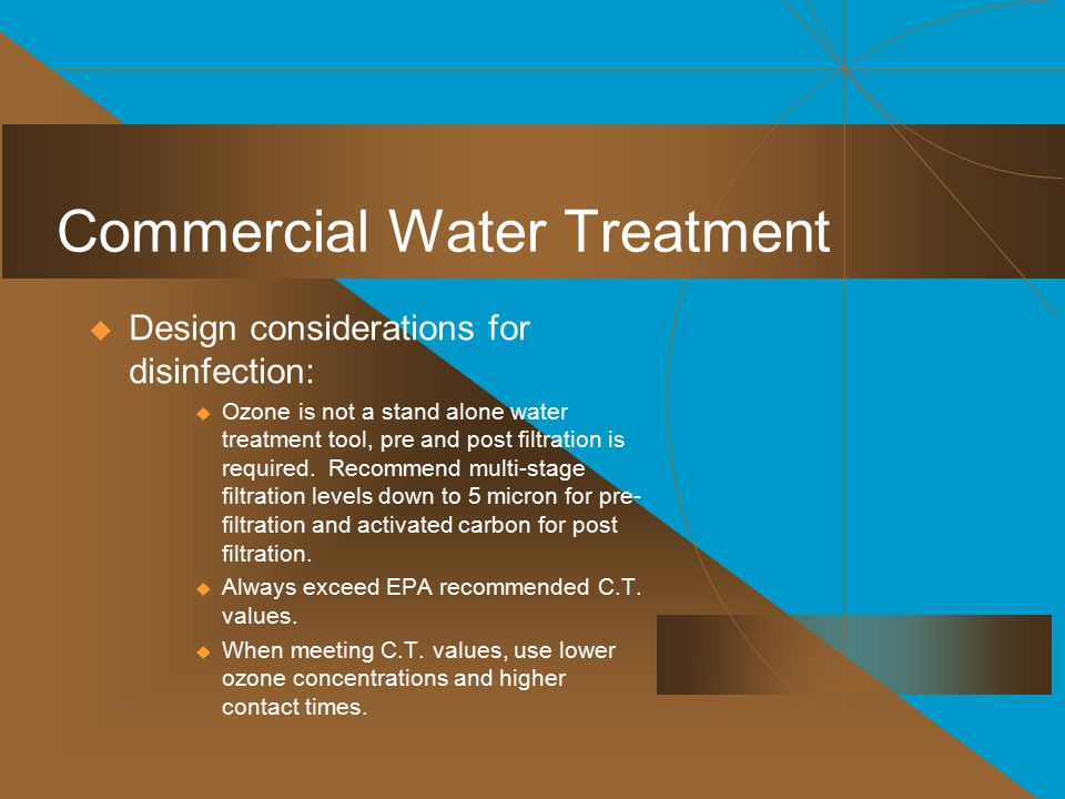 Commercial Water Treatment  Design considerations for disinfection:  Ozone is not a stand alone water treatment tool, pre and post filtration is required.