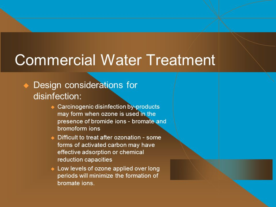 Commercial Water Treatment  Design considerations for disinfection:  Carcinogenic disinfection by-products may form when ozone is used in the presence of bromide ions - bromate and bromoform ions  Difficult to treat after ozonation - some forms of activated carbon may have effective adsorption or chemical reduction capacities  Low levels of ozone applied over long periods will minimize the formation of bromate ions.