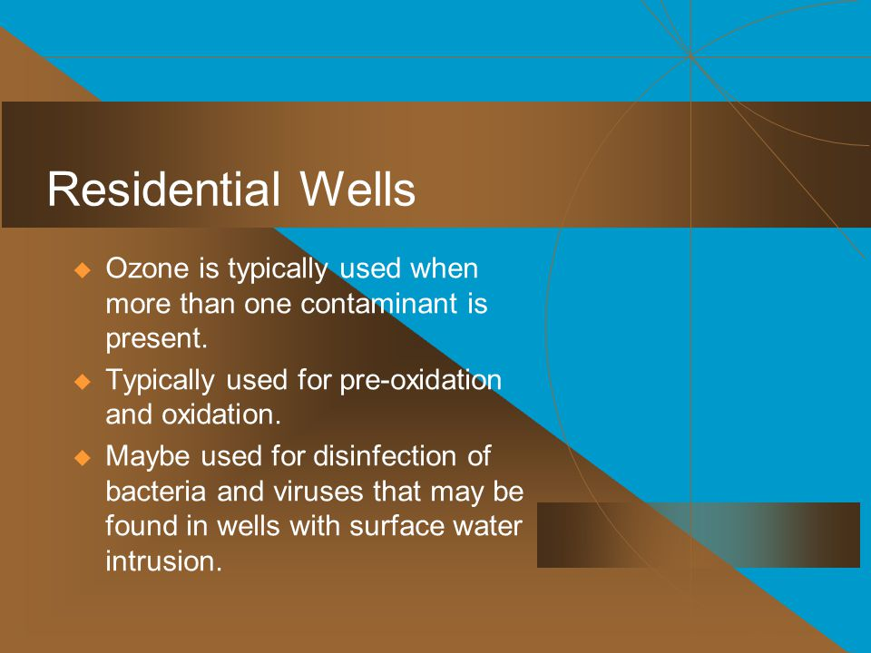 Residential Wells  Ozone is typically used when more than one contaminant is present.