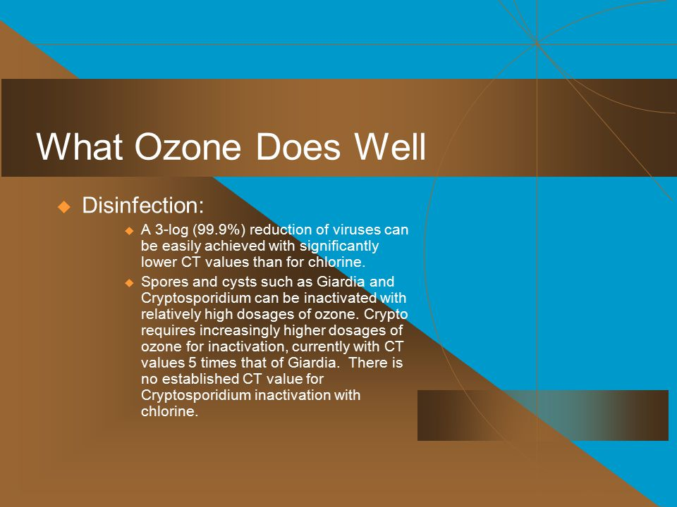 What Ozone Does Well  Disinfection:  A 3-log (99.9%) reduction of viruses can be easily achieved with significantly lower CT values than for chlorine.