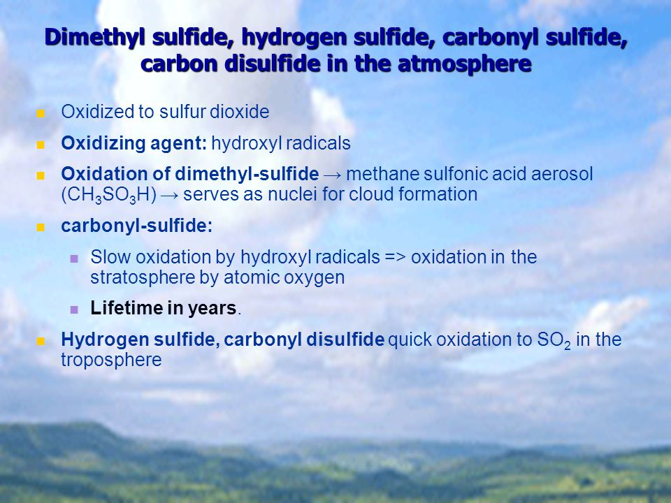 Dimethyl sulfide, hydrogen sulfide, carbonyl sulfide, carbon disulfide in the atmosphere Oxidized to sulfur dioxide Oxidizing agent: hydroxyl radicals Oxidation of dimethyl-sulfide → methane sulfonic acid aerosol (CH 3 SO 3 H) → serves as nuclei for cloud formation carbonyl-sulfide: Slow oxidation by hydroxyl radicals => oxidation in the stratosphere by atomic oxygen Lifetime in years.