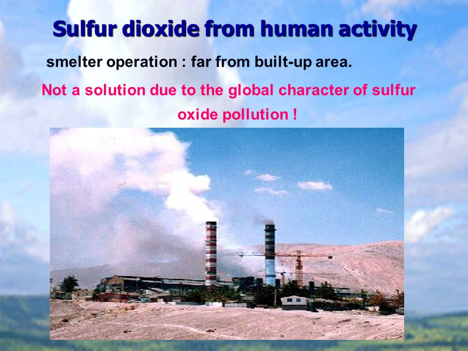 Sulfur dioxide from human activity smelter operation : far from built-up area.
