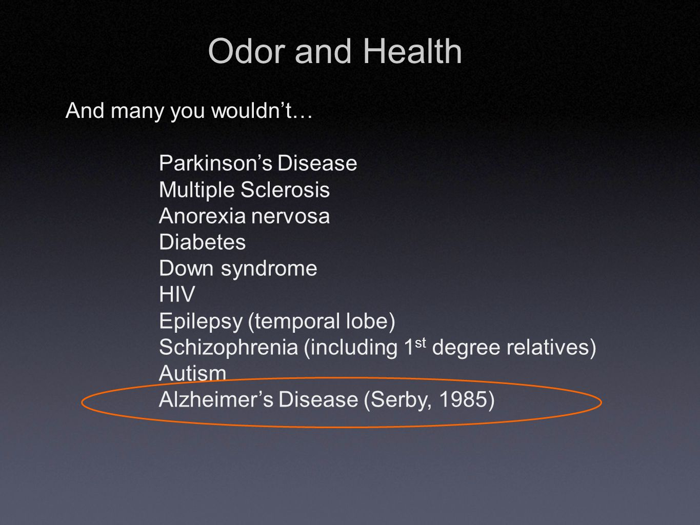 Odor and Health And many you wouldn't… Parkinson's Disease Multiple Sclerosis Anorexia nervosa Diabetes Down syndrome HIV Epilepsy (temporal lobe) Schizophrenia (including 1 st degree relatives) Autism Alzheimer's Disease (Serby, 1985)