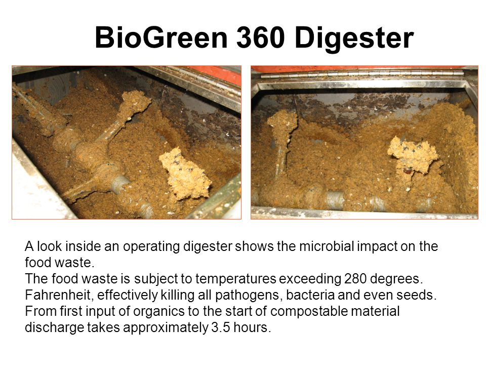 BioGreen 360 Digester A look inside an operating digester shows the microbial impact on the food waste. The food waste is subject to temperatures exce
