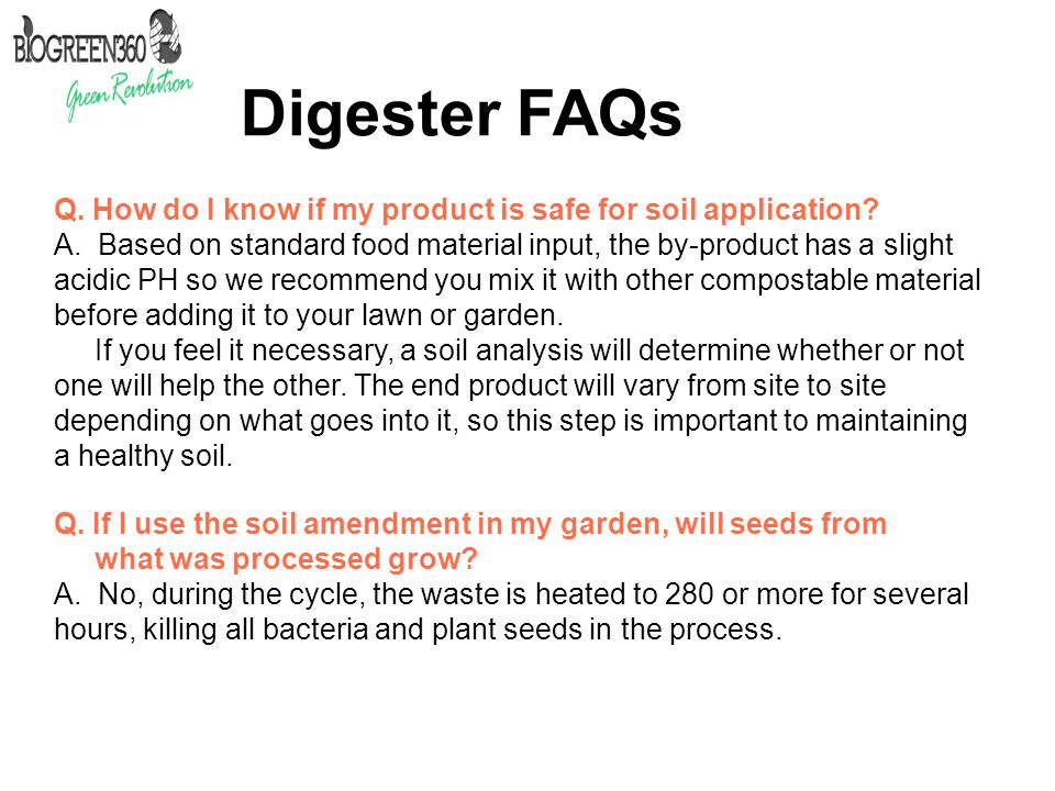 Digester FAQs Q. How do I know if my product is safe for soil application? A. Based on standard food material input, the by-product has a slight acidi