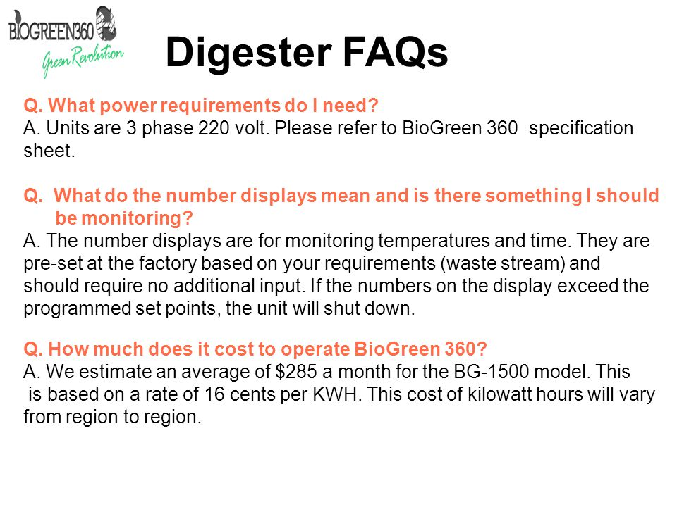 Digester FAQs Q. What power requirements do I need? A. Units are 3 phase 220 volt. Please refer to BioGreen 360 specification sheet. Q. What do the nu