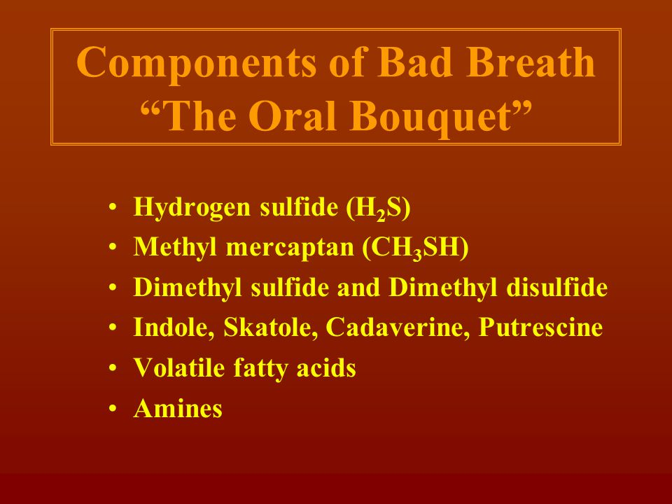 Components of Bad Breath The Oral Bouquet Hydrogen sulfide (H 2 S) Methyl mercaptan (CH 3 SH) Dimethyl sulfide and Dimethyl disulfide Indole, Skatole, Cadaverine, Putrescine Volatile fatty acids Amines