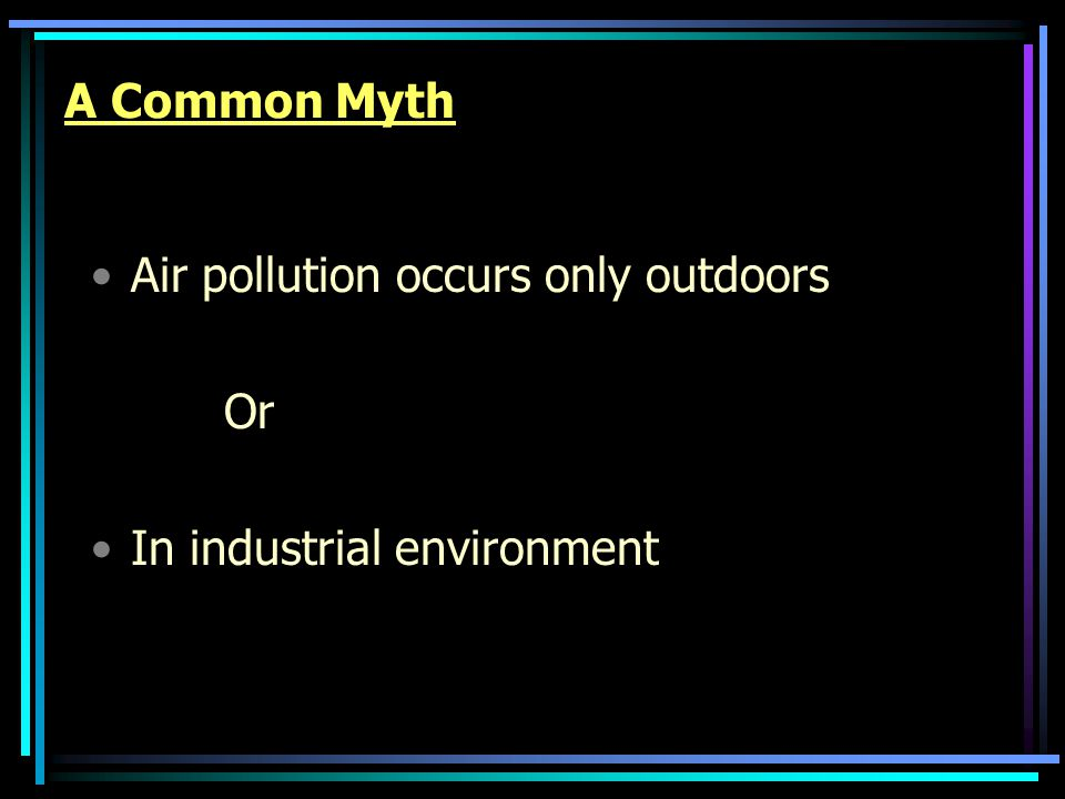 A Common Myth Air pollution occurs only outdoors Or In industrial environment